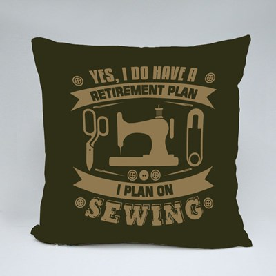 Yes, I Do Have a Retirement Plan I Plan on Sewing Throw Pillows