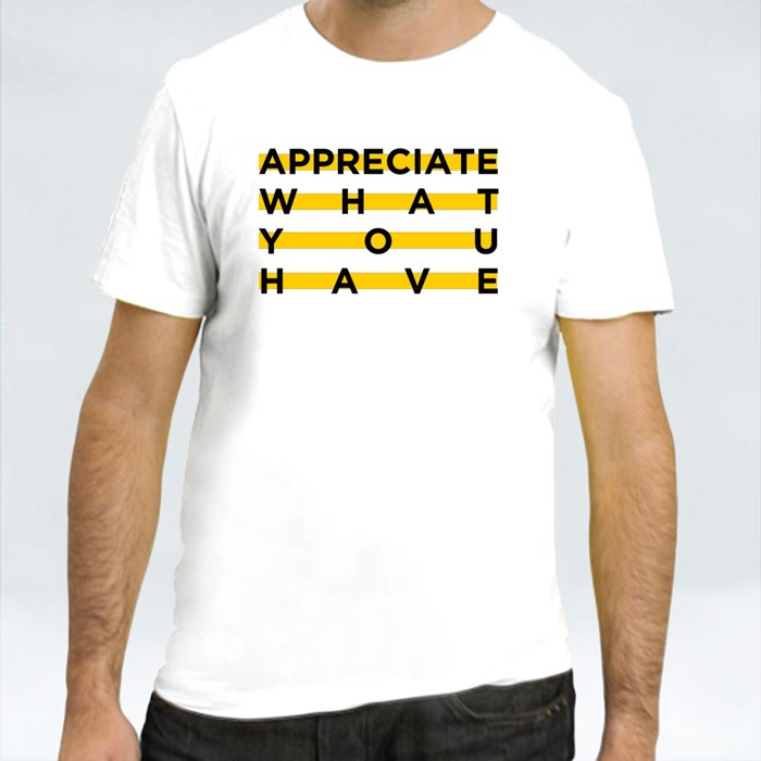 Appreciate What You Have T-Shirts