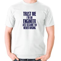 Trust Me I'm an Engineer Just Assume I'm Never Wrong