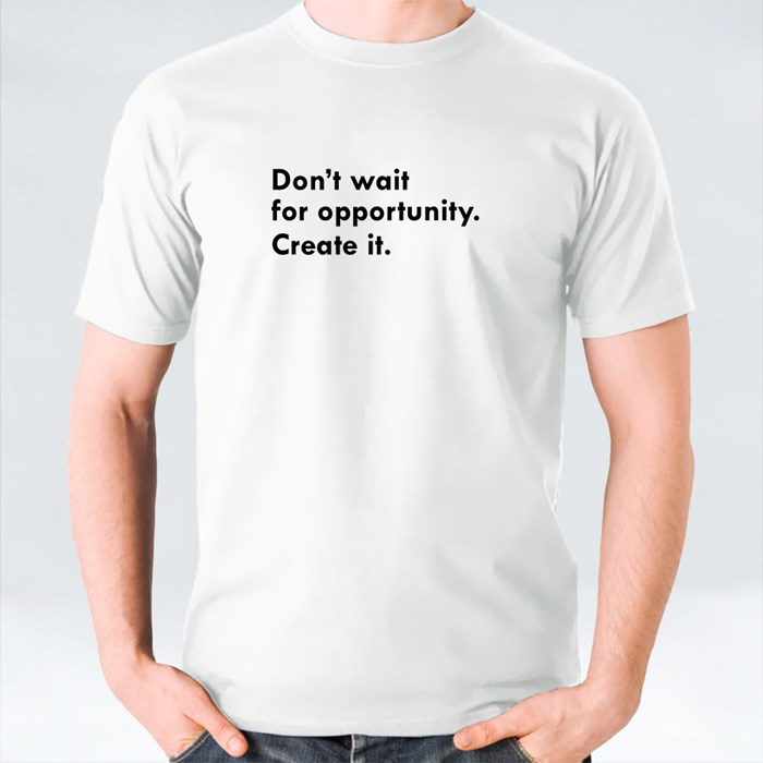 Don't Wait for Opportunity T-Shirts