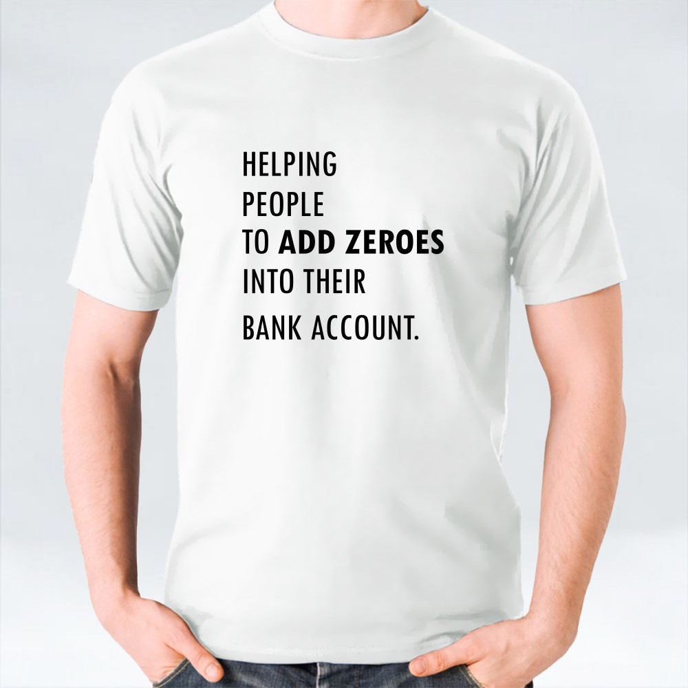 Helping People to Add Zeroes Into Their Bank Account T-Shirts