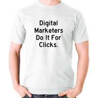 Digital Marketers Do It for Clicks