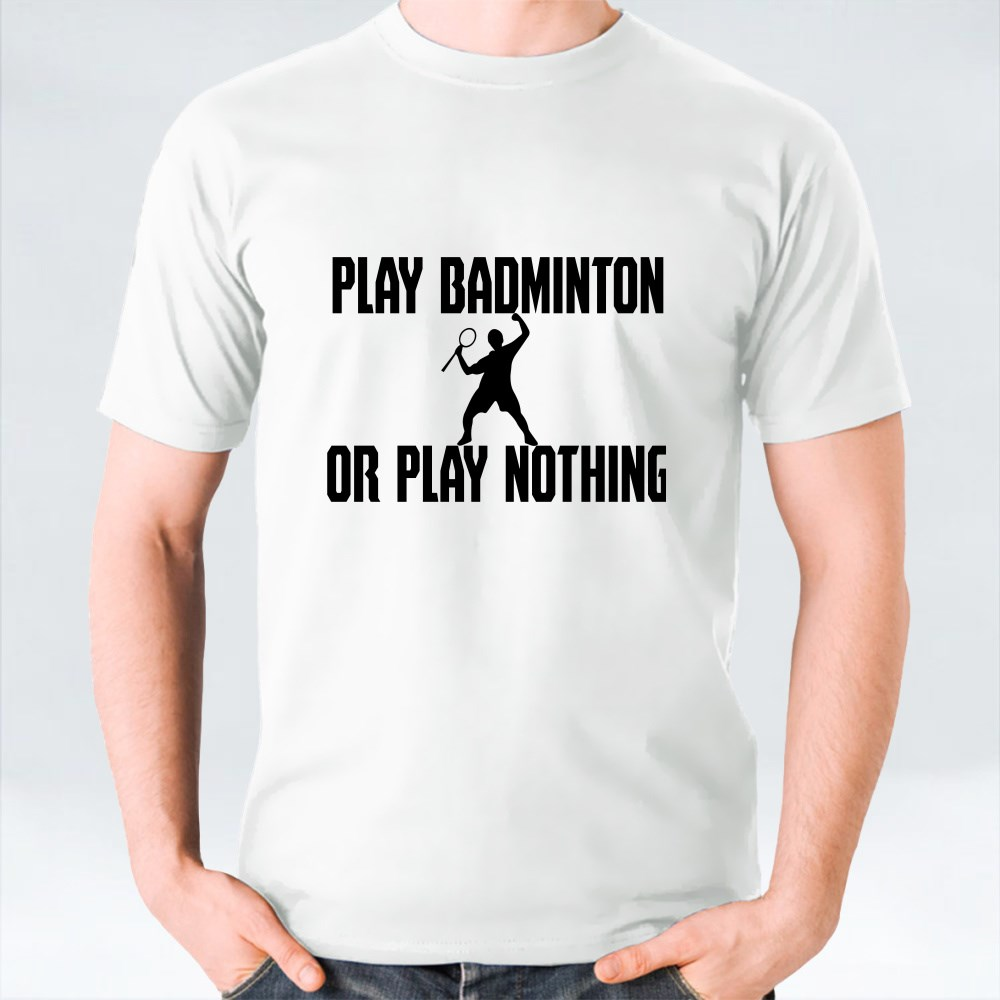Play Badminton or Play Nothing T-Shirts