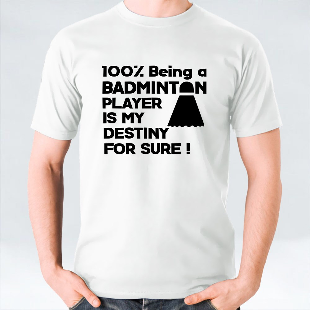 100% Being a Badminton Player Is My Destiny for Sure T-Shirts