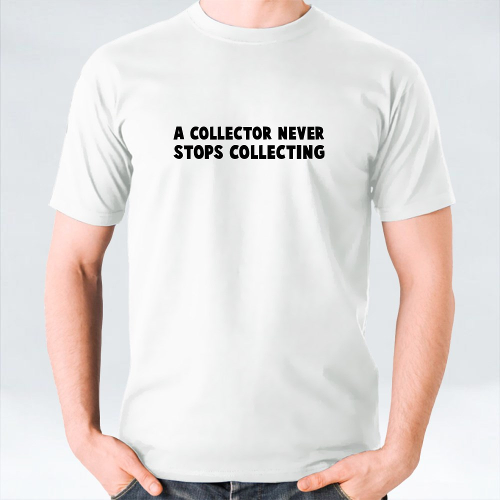 A Collector Never Stops Collecting T-Shirts