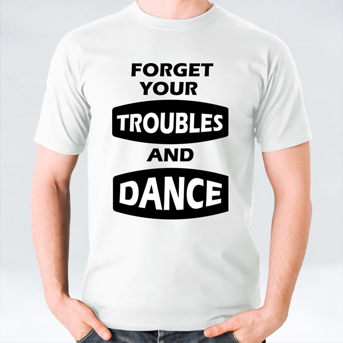 Forget Your Troubles and Dance T-Shirts