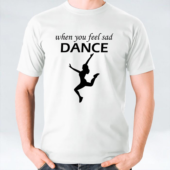 When You Feel Sad Dance T-Shirts