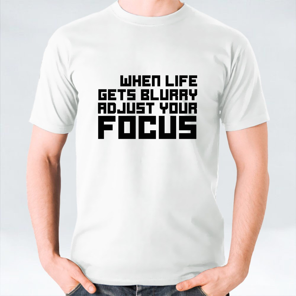 When Life Gets Blurry Adjust Your Focus T-Shirts
