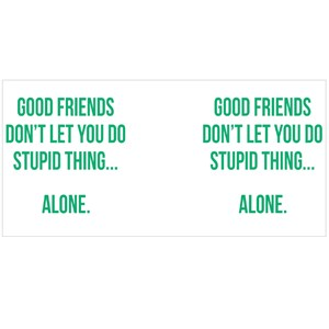 Good Friends Don't Let You Do Stupid Thing