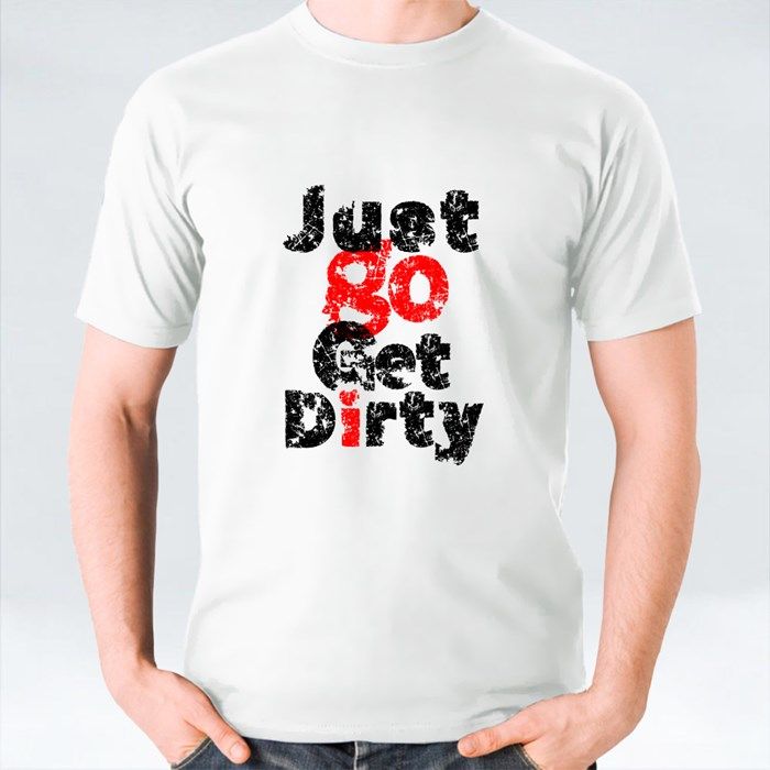 Just Go Get Dirty T-Shirts