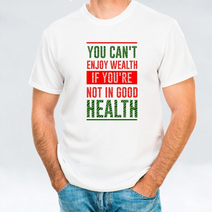 You Can't Enjoy Wealth If You're Not in Good Health T-Shirts