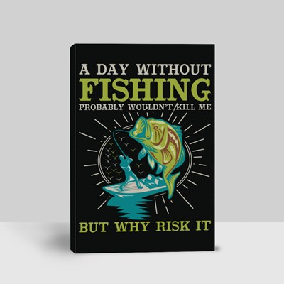 A Day Without Fishing Probably Wouldn't Kill Me but Why Risk It Canvas (Portrait)