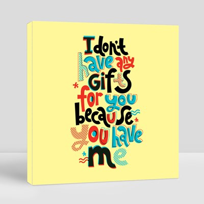 I Do Not Have Any Gifts for You Because You Have Me Canvas (Square)