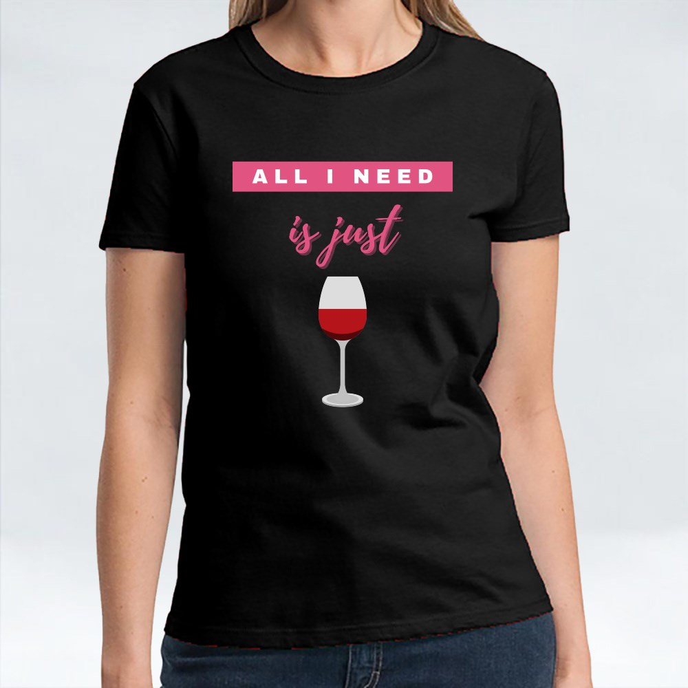 All I Need Is Just Wine T-Shirts