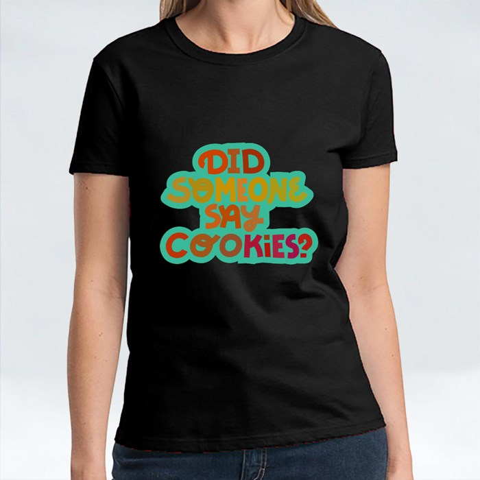 Did Someone Say Cookies? T-Shirts