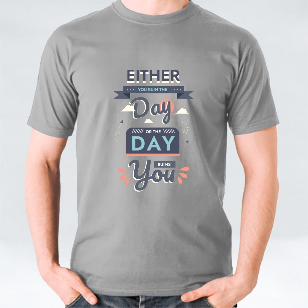 Either You Ruins the Day or the Day Ruins You T-Shirts
