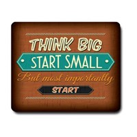 Think Big Start Small but Most Importantly Start